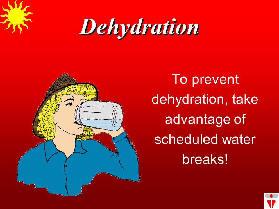 Dehydration To prevent dehydration, take advantage of scheduled water breaks!
