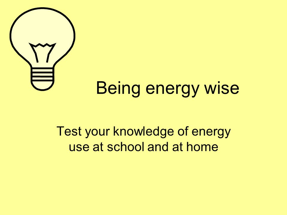 Being energy wise Test your knowledge of energy use at school and at home