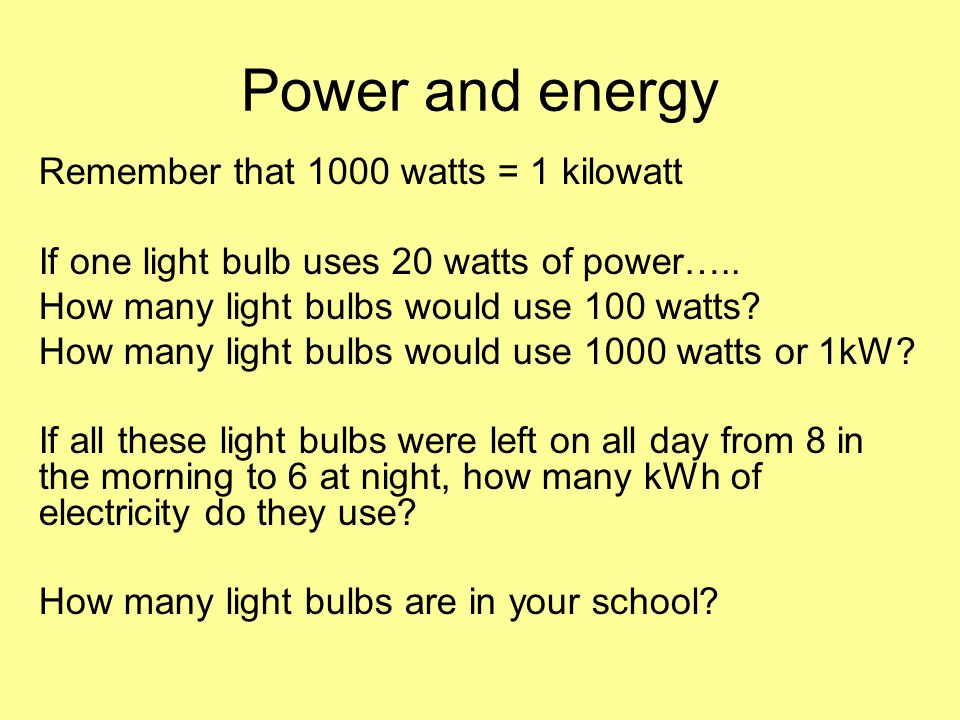 Remember that 1000 watts = 1 kilowatt If one light bulb uses 20 watts of power….. How many light bulbs would use 100 watts? How many light bulbs would