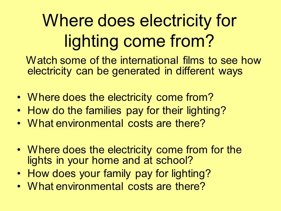 Where does electricity for lighting come from? Watch some of the international films to see how electricity can be generated in different ways Where d