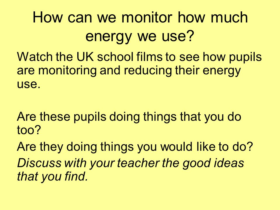 How can we monitor how much energy we use? Watch the UK school films to see how pupils are monitoring and reducing their energy use. Are these pupils