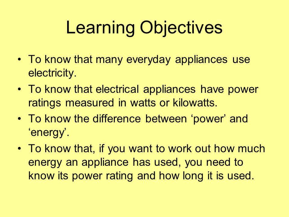 Learning Objectives To know that many everyday appliances use electricity. To know that electrical appliances have power ratings measured in watts or