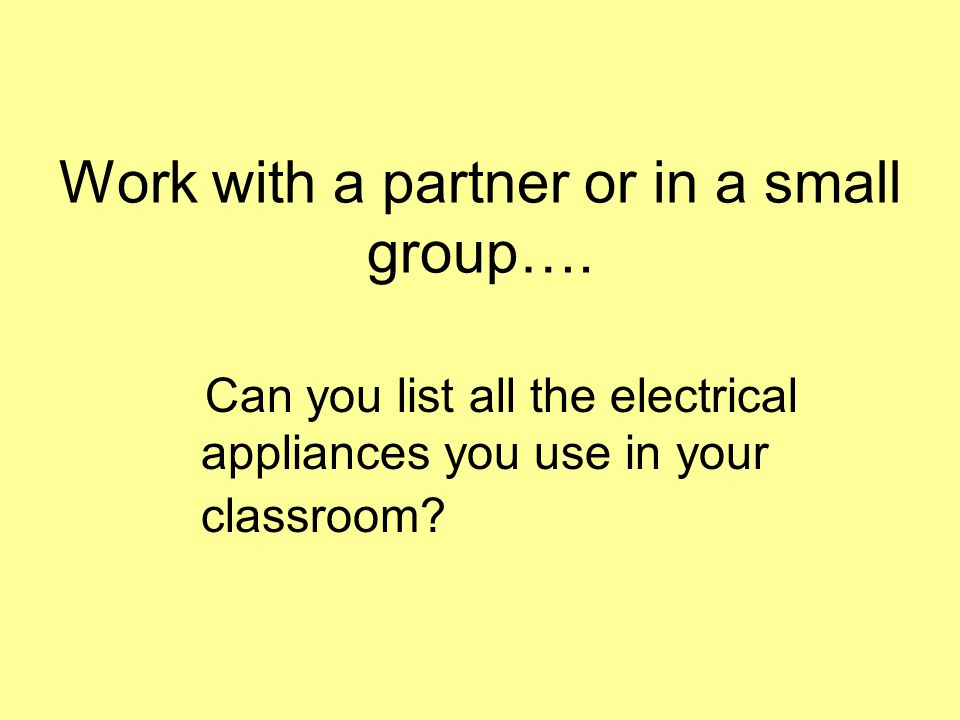 Work with a partner or in a small group…. Can you list all the electrical appliances you use in your classroom?