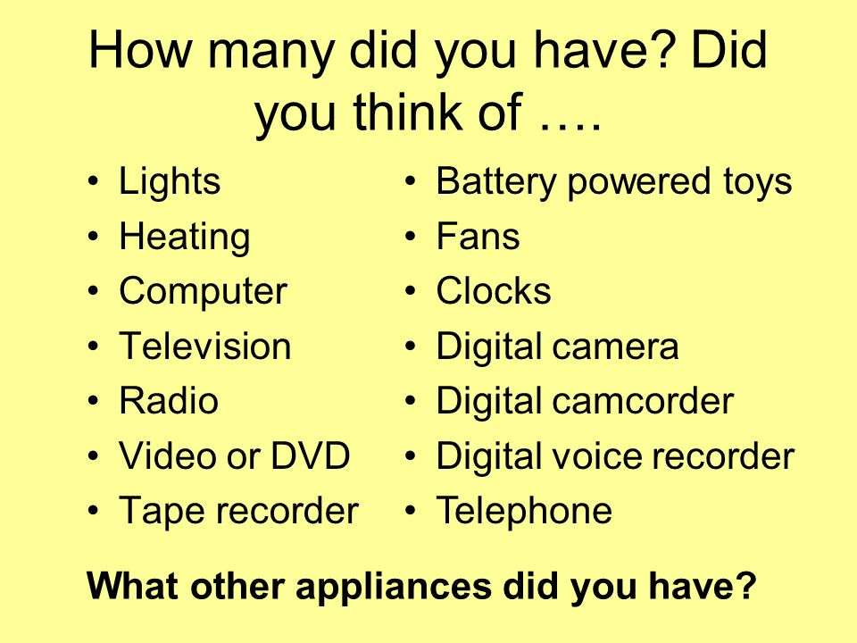 How many did you have? Did you think of …. Lights Heating Computer Television Radio Video or DVD Tape recorder Battery powered toys Fans Clocks Digita