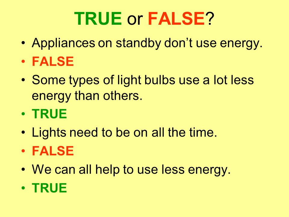 TRUE or FALSE? Appliances on standby don't use energy. FALSE Some types of light bulbs use a lot less energy than others. TRUE Lights need to be on al