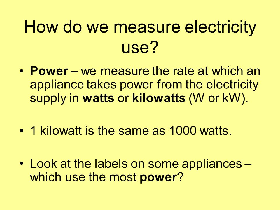 How do we measure electricity use? Power – we measure the rate at which an appliance takes power from the electricity supply in watts or kilowatts (W