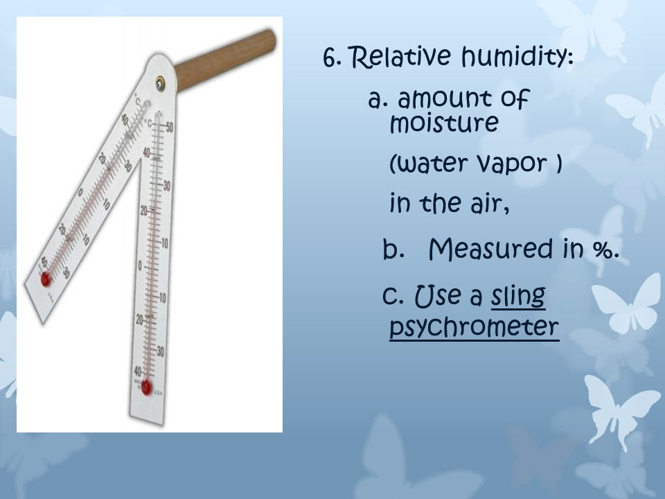 Wet bulb.. Has a sock over the end of the thermometer Dry bulb… just a regular thermometer