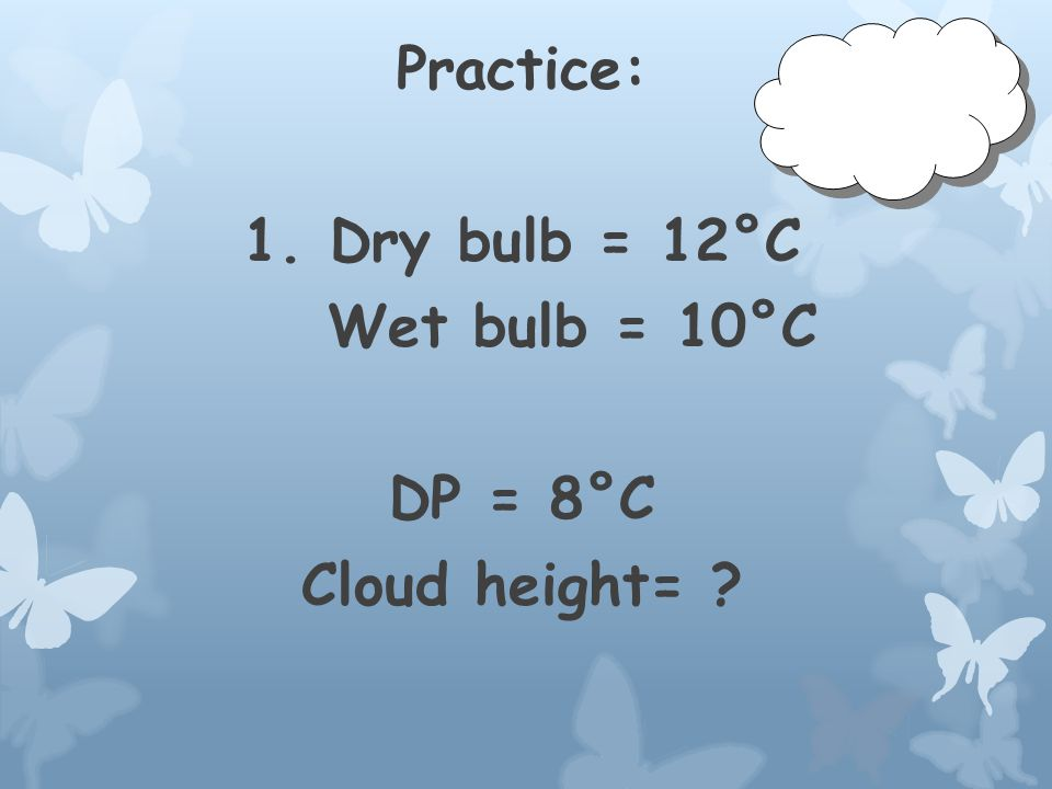 Practice: 1. Dry bulb = 12°C Wet bulb = 10°C DP = Cloud height=