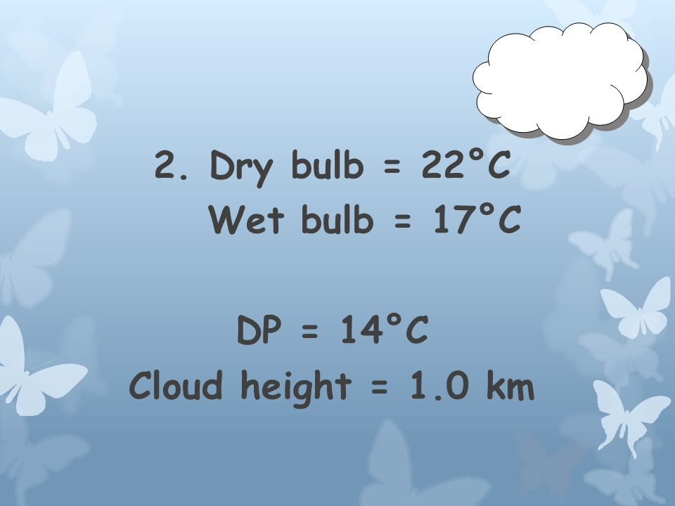 2. Dry bulb = 22°C Wet bulb = 17°C DP = 14°C Cloud height =