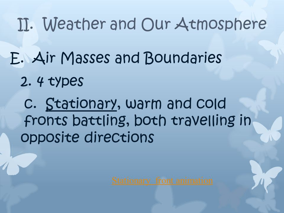 E. Air Masses and Boundaries 2. 4 types b. Warm; air rises, Low pressure, slow, wide band ofrain.