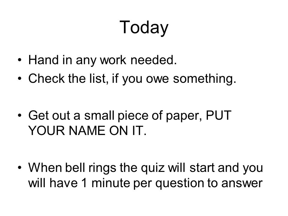 Today Hand in any work needed. Check the list, if you owe something. Get out a small piece of paper, PUT YOUR NAME ON IT. When bell rings the quiz wil