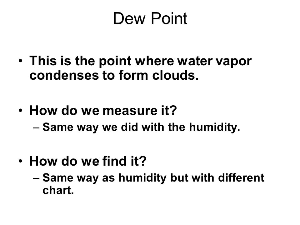 Dew Point This is the point where water vapor condenses to form clouds. How do we measure it? –Same way we did with the humidity. How do we find it? –
