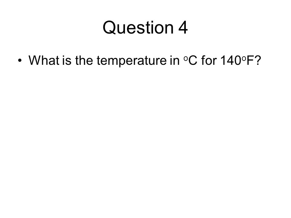 Question 4 What is the temperature in o C for 140 o F?