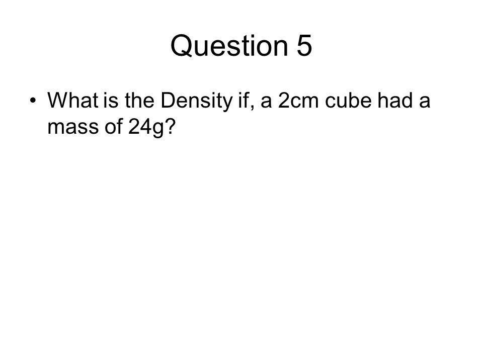 Question 5 What is the Density if, a 2cm cube had a mass of 24g?