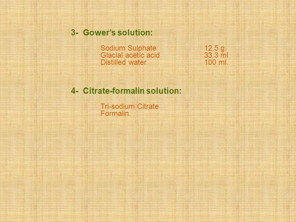 3- Gower's solution: Sodium Sulphate 12.5 g. Glacial acetic acid 33.3 ml Distilled water 100 ml. 4- Citrate-formalin solution: Tri-sodium Citrate Form