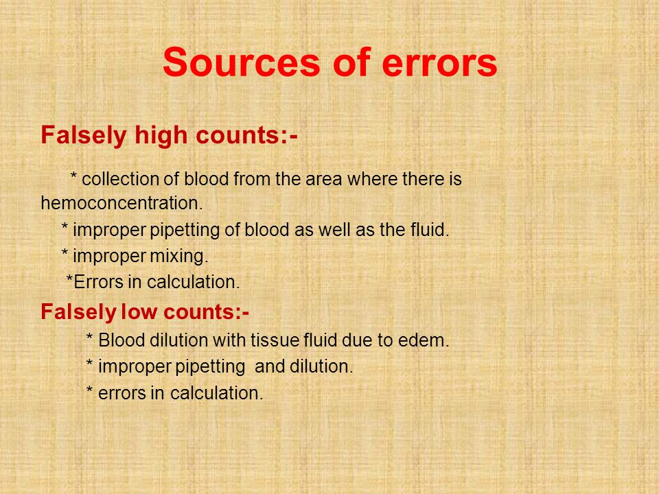 Sources of errors Falsely high counts:- * collection of blood from the area where there is hemoconcentration. * improper pipetting of blood as well as