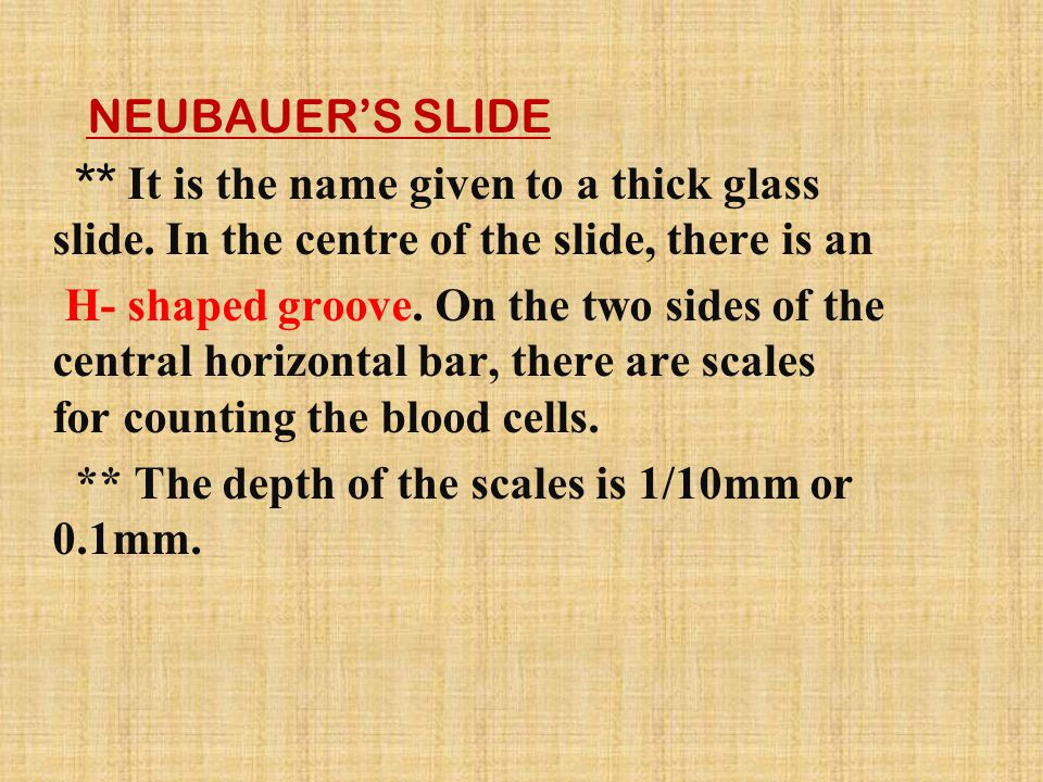 NEUBAUER'S SLIDE ** It is the name given to a thick glass slide. In the centre of the slide, there is an H- shaped groove. On the two sides of the cen