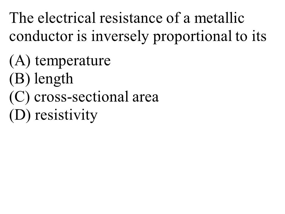 The electrical resistance of a metallic conductor is inversely proportional to its (A) temperature (B) length (C) cross-sectional area (D) resistivity