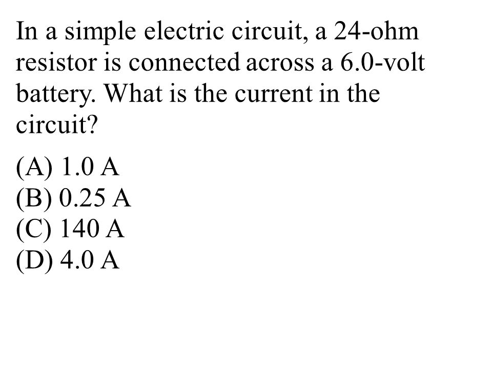 In a simple electric circuit, a 24-ohm resistor is connected across a 6.0-volt battery.