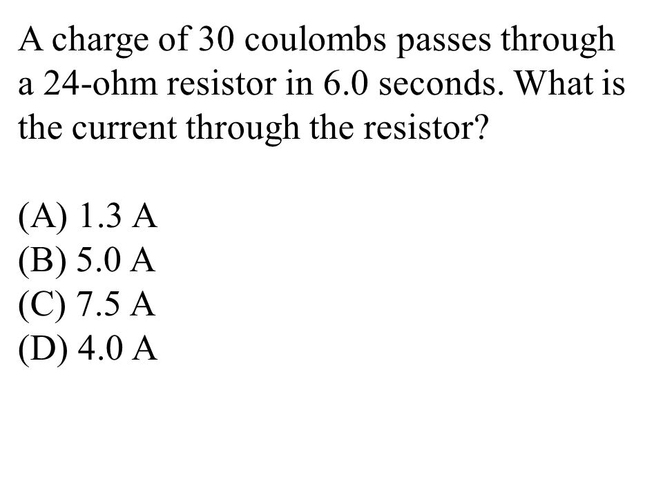 A charge of 30 coulombs passes through a 24-ohm resistor in 6.0 seconds.