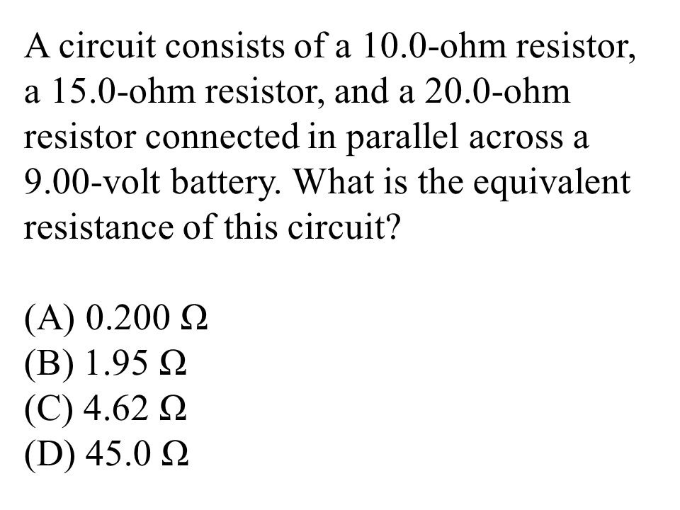A circuit consists of a 10.0-ohm resistor, a 15.0-ohm resistor, and a 20.0-ohm resistor connected in parallel across a 9.00-volt battery.