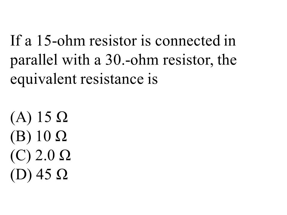 If a 15-ohm resistor is connected in parallel with a 30.-ohm resistor, the equivalent resistance is (A) 15 Ω (B) 10 Ω (C) 2.0 Ω (D) 45 Ω