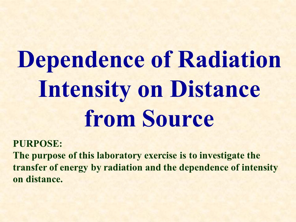 Dependence of Radiation Intensity on Distance from Source PURPOSE: The purpose of this laboratory exercise is to investigate the transfer of energy by radiation and the dependence of intensity on distance.