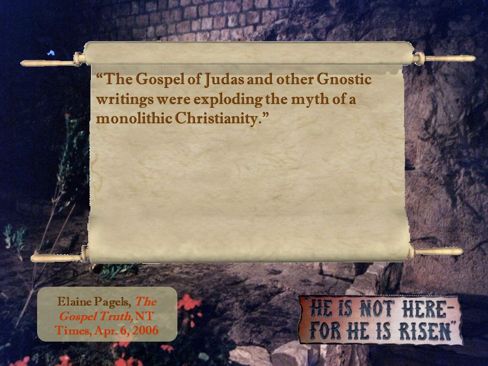 The Gospel of Judas and other Gnostic writings were exploding the myth of a monolithic Christianity. Elaine Pagels, The Gospel Truth, NT Times, Apr.