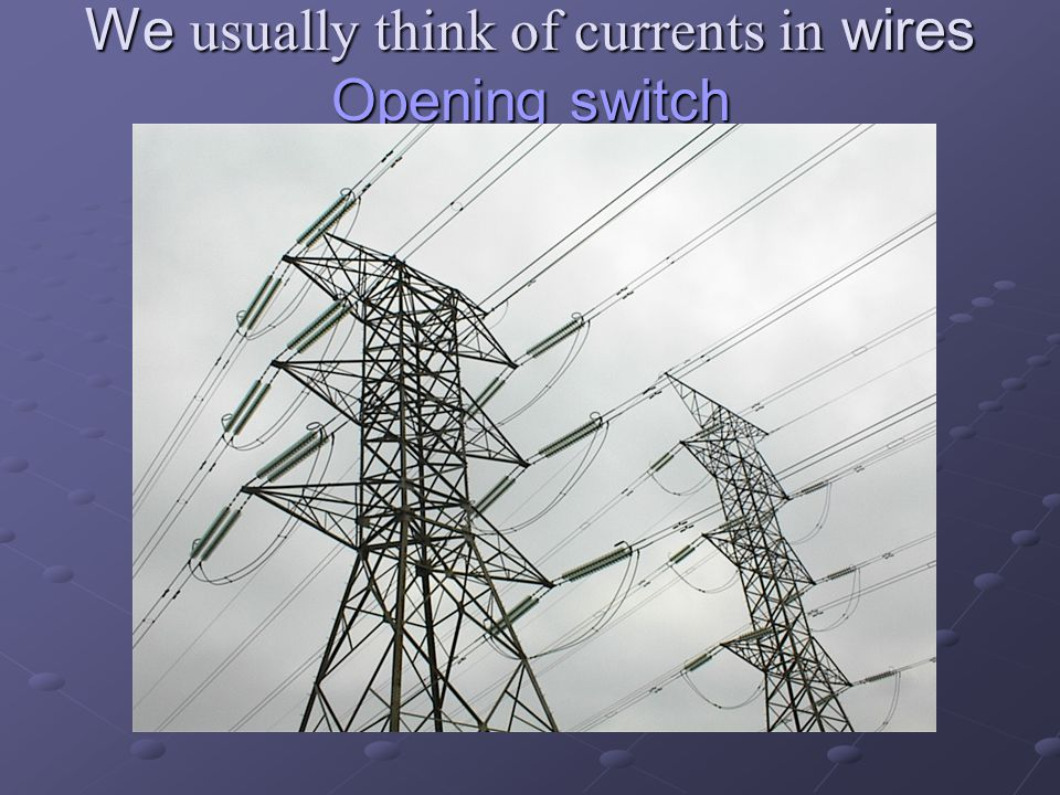 We usually think of currents in wires Opening switch Opening switch Opening switch