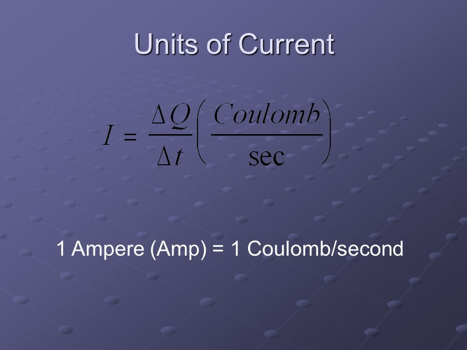 Units of Current 1 Ampere (Amp) = 1 Coulomb/second