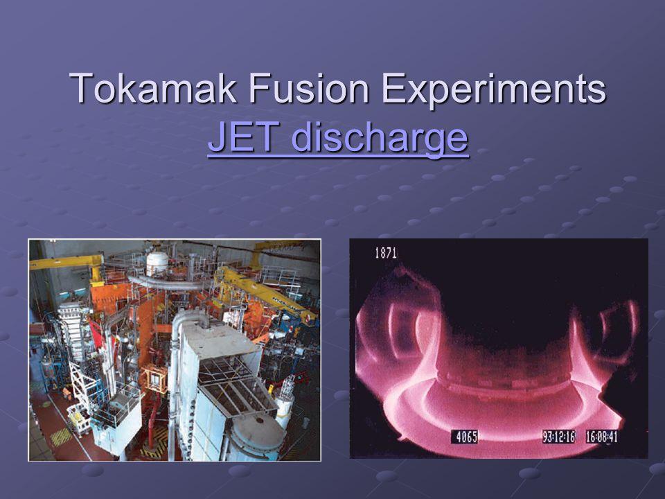 Tokamak Fusion Experiments JET discharge JET discharge JET discharge