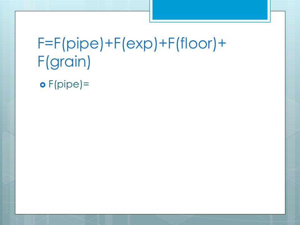 F=F(pipe)+F(exp)+F(floor)+ F(grain)  F(pipe)=