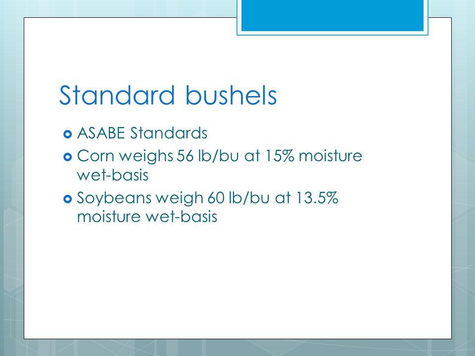 Standard bushels  ASABE Standards  Corn weighs 56 lb/bu at 15% moisture wet-basis  Soybeans weigh 60 lb/bu at 13.5% moisture wet-basis