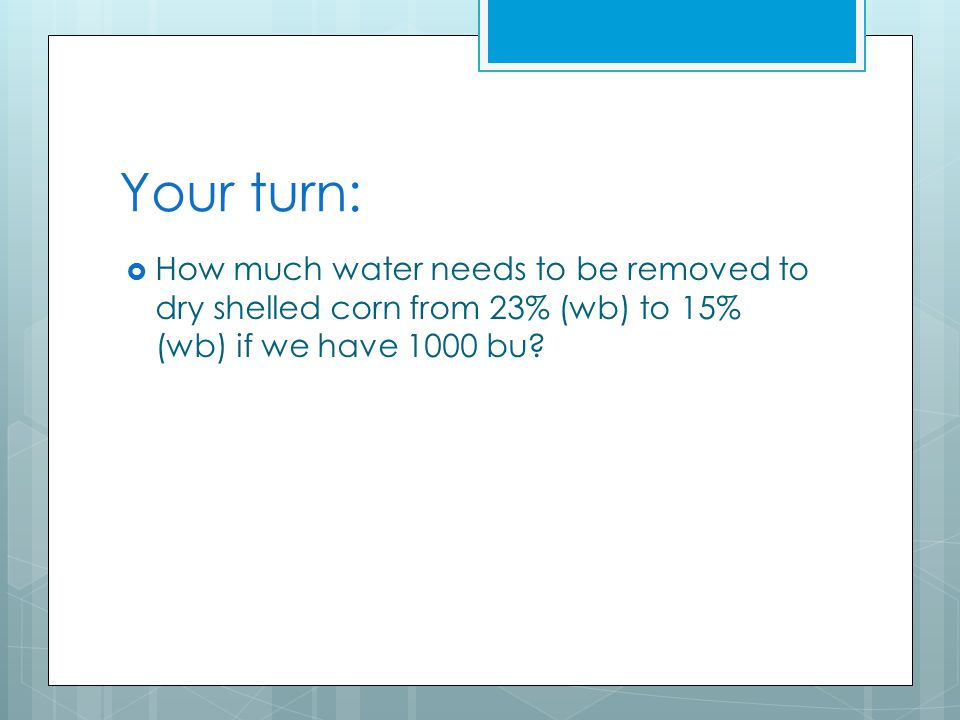 Your turn:  How much water needs to be removed to dry shelled corn from 23% (wb) to 15% (wb) if we have 1000 bu