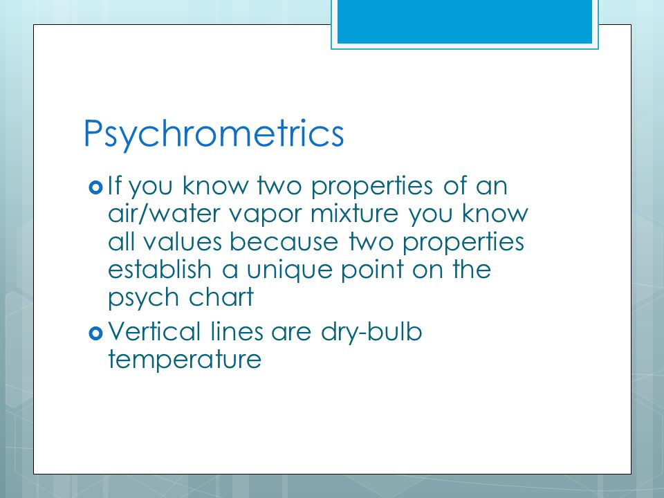 Psychrometrics  If you know two properties of an air/water vapor mixture you know all values because two properties establish a unique point on the psych chart  Vertical lines are dry-bulb temperature