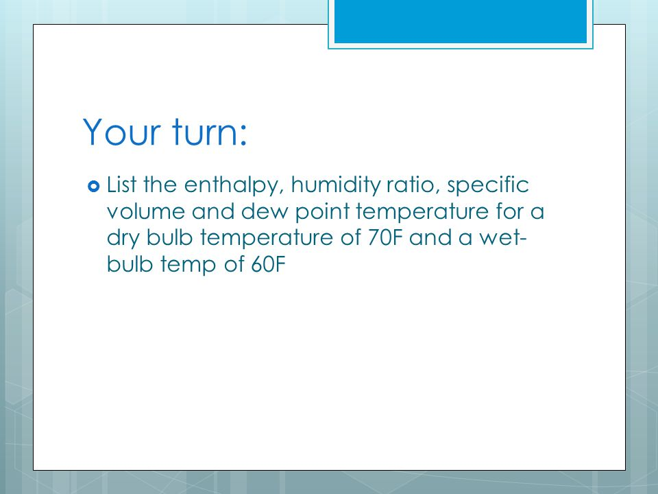 Your turn:  List the enthalpy, humidity ratio, specific volume and dew point temperature for a dry bulb temperature of 70F and a wet- bulb temp of 60F