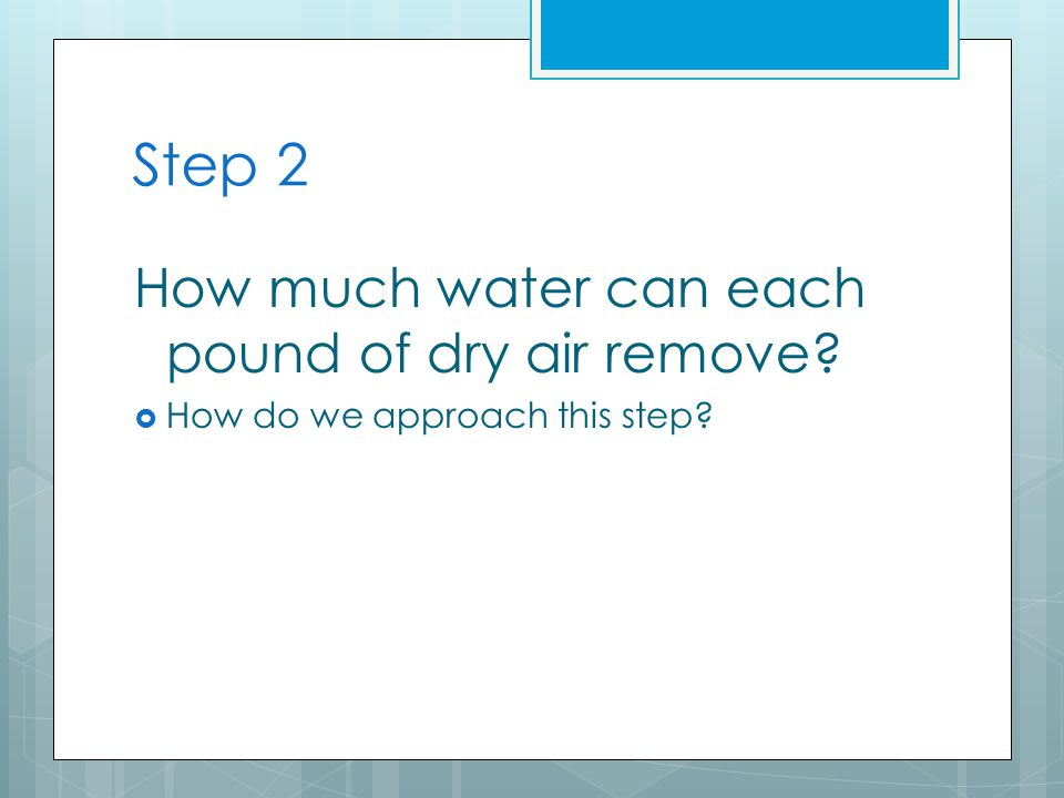 Step 2 How much water can each pound of dry air remove  How do we approach this step