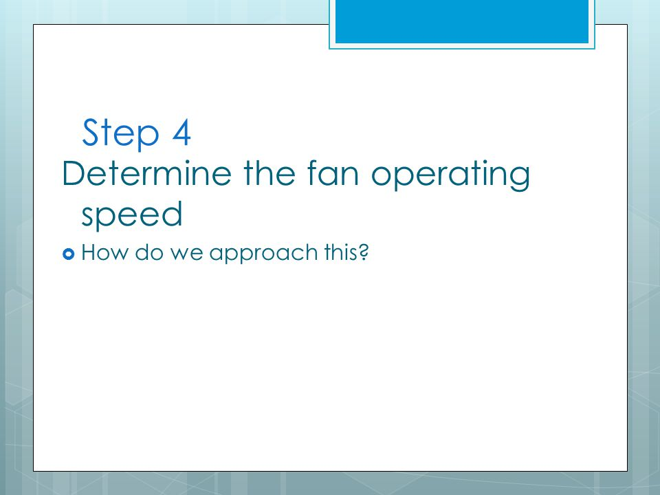 Step 4 Determine the fan operating speed  How do we approach this