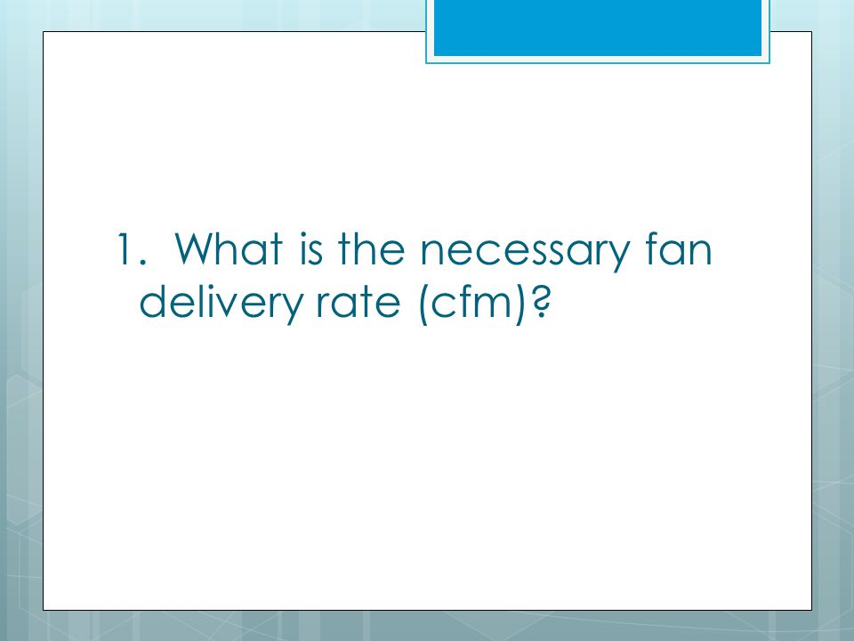 1. What is the necessary fan delivery rate (cfm)