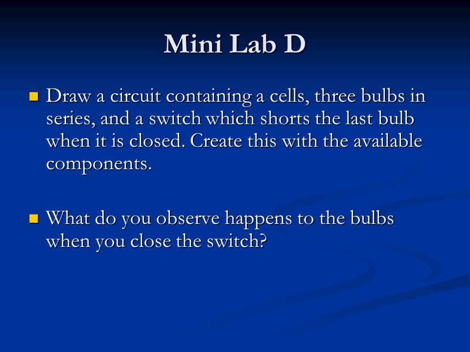 Mini Lab D Draw a circuit containing a cells, three bulbs in series, and a switch which shorts the last bulb when it is closed.