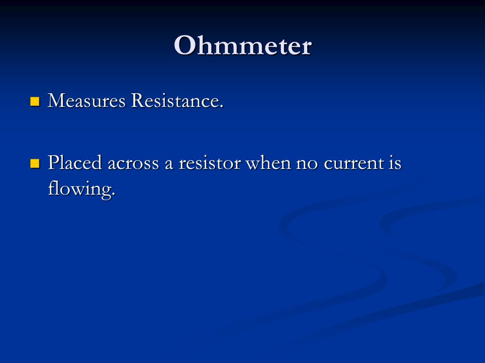 Ohmmeter Measures Resistance. Measures Resistance. Placed across a resistor when no current is flowing. Placed across a resistor when no current is fl