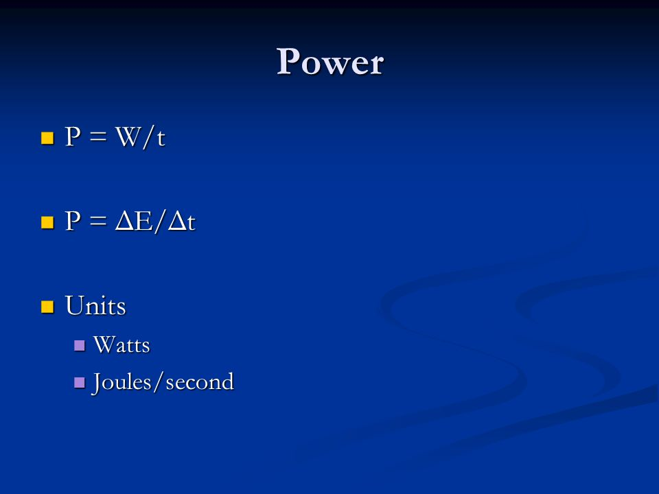 Power P = W/t P = W/t P = ΔE/Δt P = ΔE/Δt Units Units Watts Watts Joules/second Joules/second