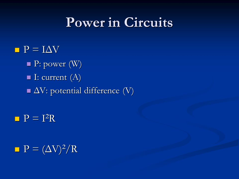 Power in Circuits P = IΔV P = IΔV P: power (W) P: power (W) I: current (A) I: current (A) ΔV: potential difference (V) ΔV: potential difference (V) P = I 2 R P = I 2 R P = (ΔV) 2 /R P = (ΔV) 2 /R