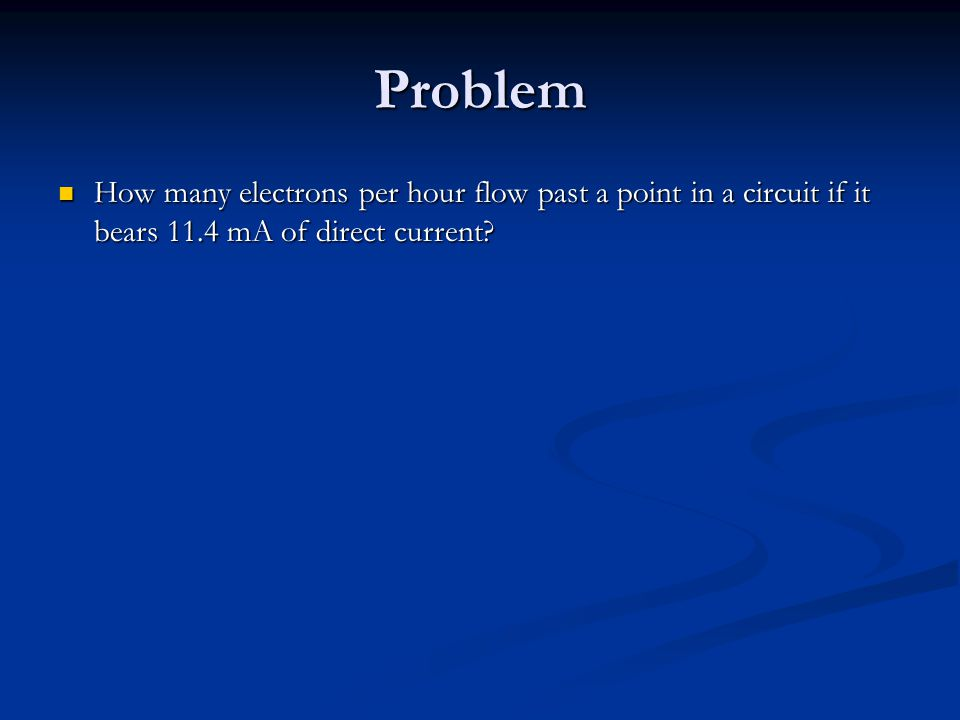 Problem How many electrons per hour flow past a point in a circuit if it bears 11.4 mA of direct current.