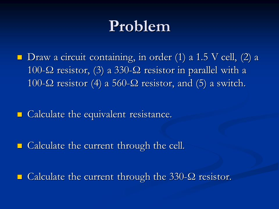 Problem Draw a circuit containing, in order (1) a 1.5 V cell, (2) a 100-Ω resistor, (3) a 330-Ω resistor in parallel with a 100-Ω resistor (4) a 560-Ω resistor, and (5) a switch.