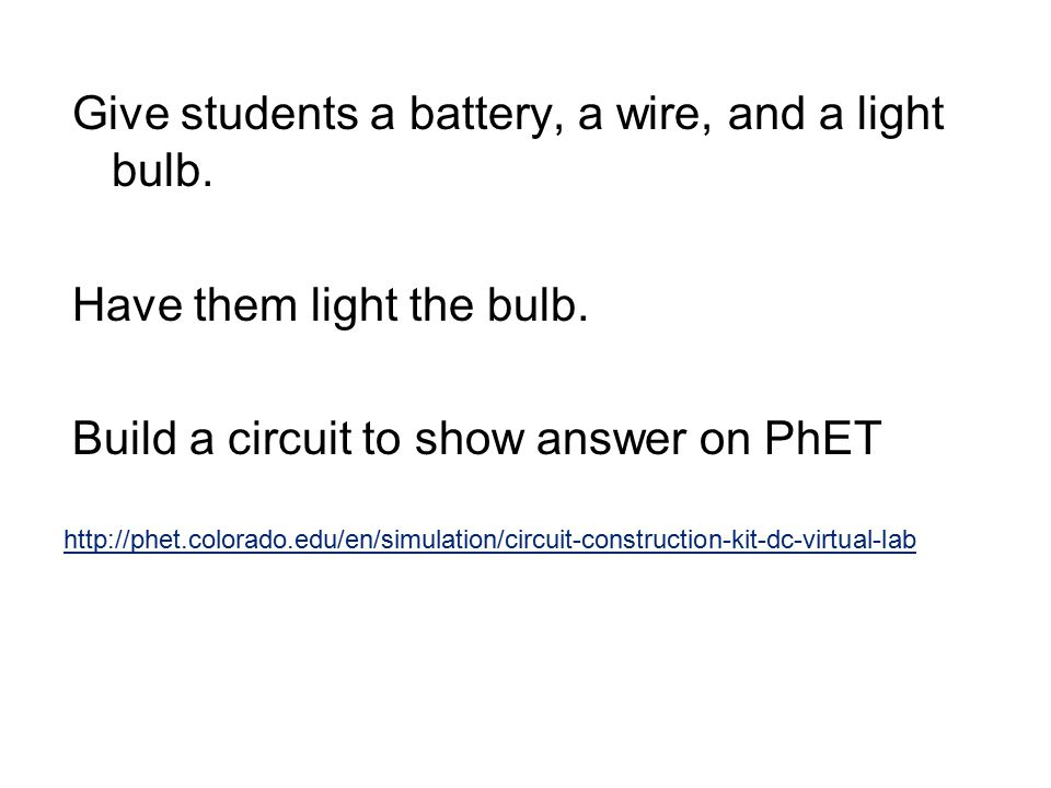 Give students a battery, a wire, and a light bulb. Have them light the bulb. Build a circuit to show answer on PhET http://phet.colorado.edu/en/simula