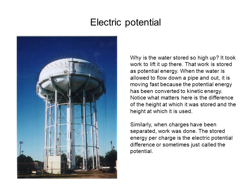 Electric potential Why is the water stored so high up? It took work to lift it up there. That work is stored as potential energy. When the water is al