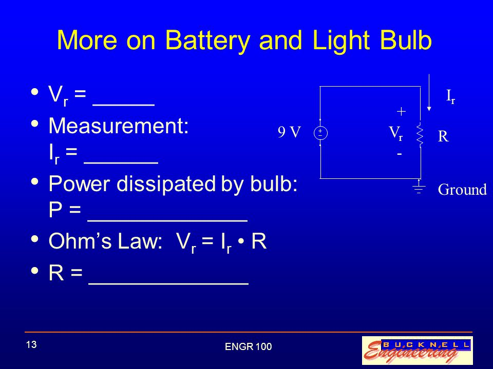 ENGR 100 13 More on Battery and Light Bulb V r = _____ Measurement: I r = ______ Power dissipated by bulb: P = _____________ Ohm's Law: V r = I r R R = _____________ 9 V IrIr R + - VrVr Ground