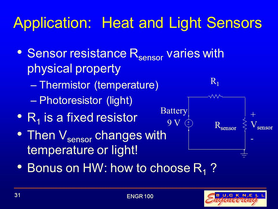 ENGR 100 31 Application: Heat and Light Sensors Sensor resistance R sensor varies with physical property –Thermistor (temperature) –Photoresistor (light) R 1 is a fixed resistor Then V sensor changes with temperature or light.