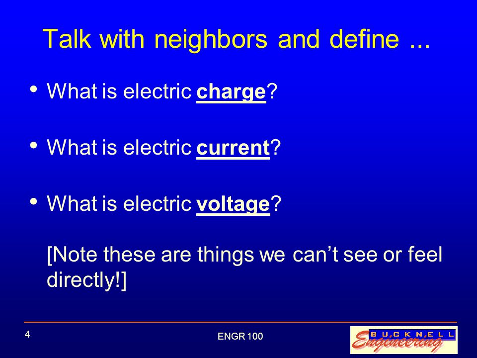 ENGR 100 5 Charge Property of matter Two kinds, + and - Electrical forces: –Opposite charges attract, like charges repel –Force varies as inverse square of distance between charges (like gravitational force) Basis for all electrical phenomena Unit: coulomb (C)